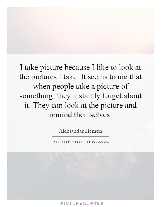 I take picture because I like to look at the pictures I take. It seems to me that when people take a picture of something, they instantly forget about it. They can look at the picture and remind themselves Picture Quote #1