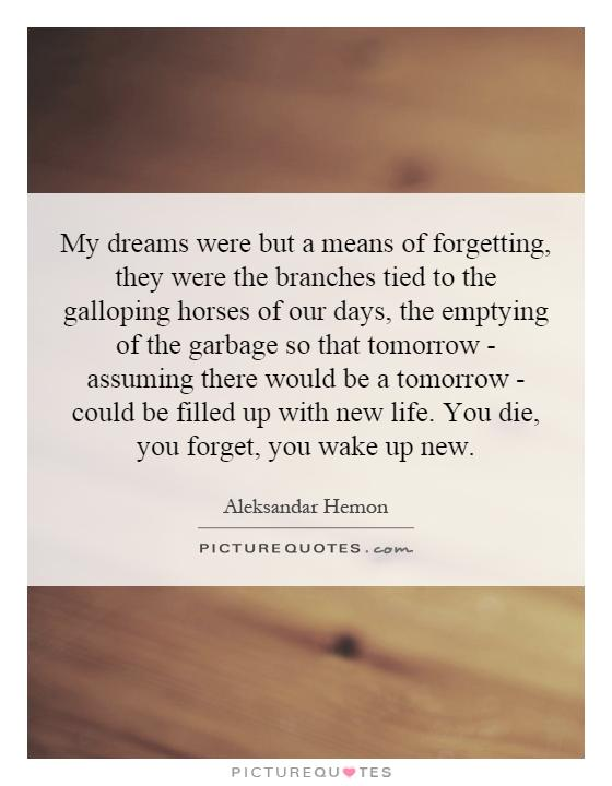 My dreams were but a means of forgetting, they were the branches tied to the galloping horses of our days, the emptying of the garbage so that tomorrow - assuming there would be a tomorrow - could be filled up with new life. You die, you forget, you wake up new Picture Quote #1