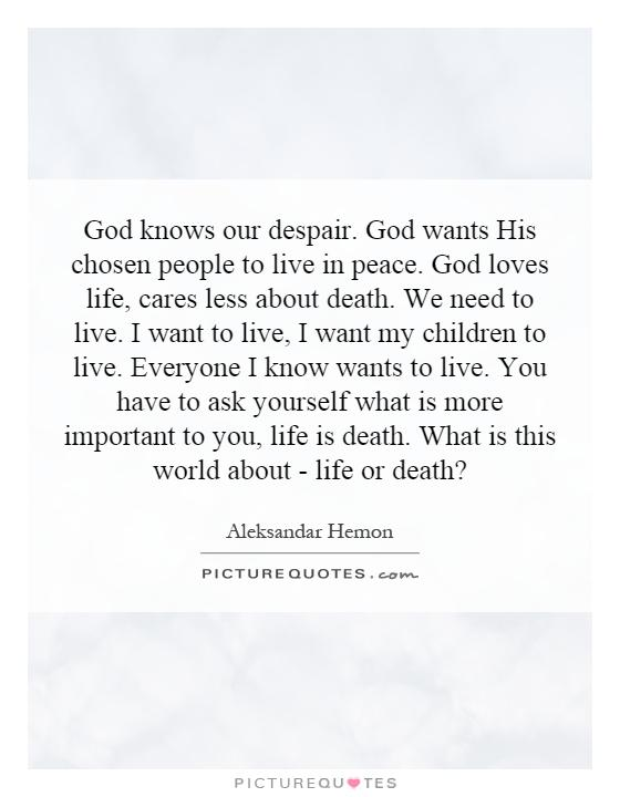 God knows our despair. God wants His chosen people to live in peace. God loves life, cares less about death. We need to live. I want to live, I want my children to live. Everyone I know wants to live. You have to ask yourself what is more important to you, life is death. What is this world about - life or death? Picture Quote #1