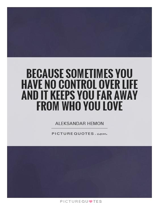 Because sometimes you have no control over life and it keeps you far away from who you love Picture Quote #1
