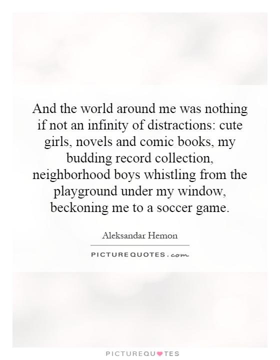 And the world around me was nothing if not an infinity of distractions: cute girls, novels and comic books, my budding record collection, neighborhood boys whistling from the playground under my window, beckoning me to a soccer game Picture Quote #1