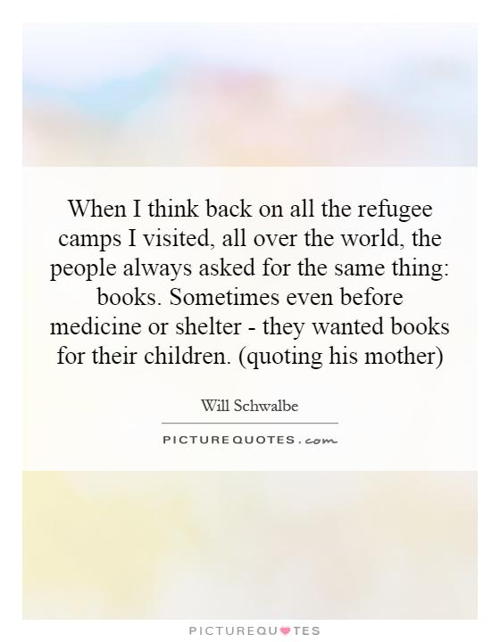 When I think back on all the refugee camps I visited, all over the world, the people always asked for the same thing: books. Sometimes even before medicine or shelter - they wanted books for their children. (quoting his mother) Picture Quote #1