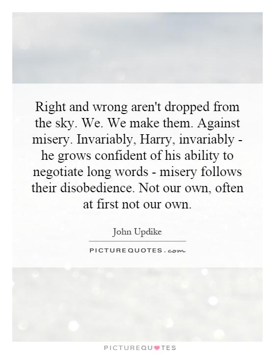 Right and wrong aren't dropped from the sky. We. We make them. Against misery. Invariably, Harry, invariably - he grows confident of his ability to negotiate long words - misery follows their disobedience. Not our own, often at first not our own Picture Quote #1