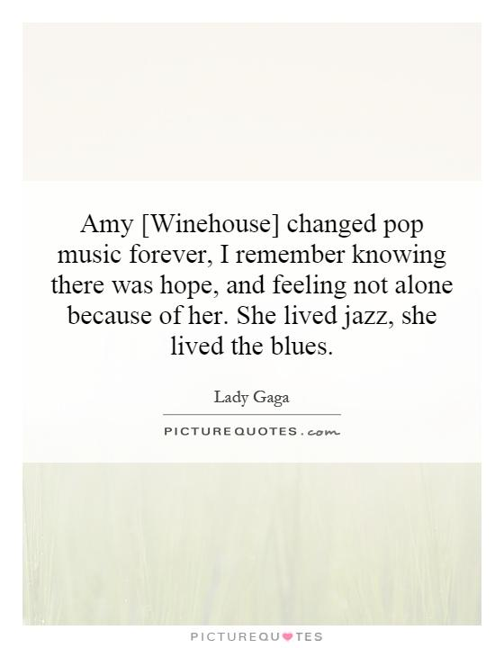 Amy [Winehouse] changed pop music forever, I remember knowing there was hope, and feeling not alone because of her. She lived jazz, she lived the blues Picture Quote #1