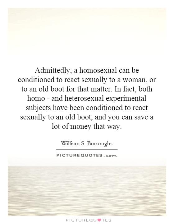 Admittedly, a homosexual can be conditioned to react sexually to a woman, or to an old boot for that matter. In fact, both homo - and heterosexual experimental subjects have been conditioned to react sexually to an old boot, and you can save a lot of money that way Picture Quote #1