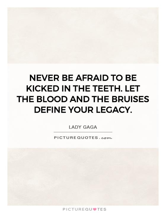 Never be afraid to be kicked in the teeth. Let the blood and the bruises define your legacy Picture Quote #1