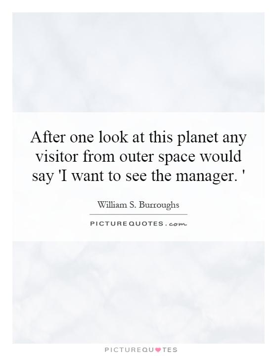 After one look at this planet any visitor from outer space would say 'I want to see the manager. ' Picture Quote #1