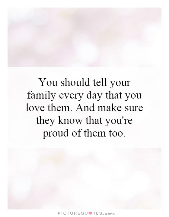 You should tell your family every day that you love them. And make sure they know that you're proud of them too Picture Quote #1