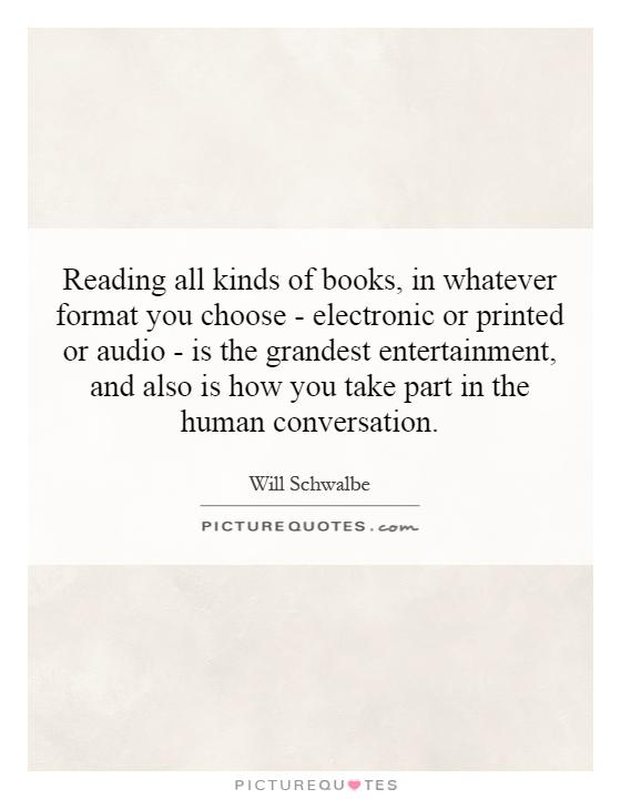Reading all kinds of books, in whatever format you choose - electronic or printed or audio - is the grandest entertainment, and also is how you take part in the human conversation Picture Quote #1
