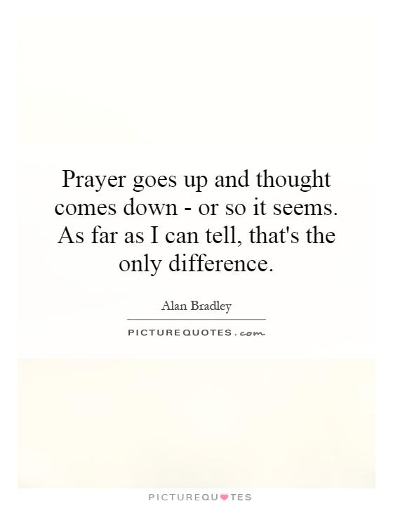 Prayer goes up and thought comes down - or so it seems. As far as I can tell, that's the only difference Picture Quote #1