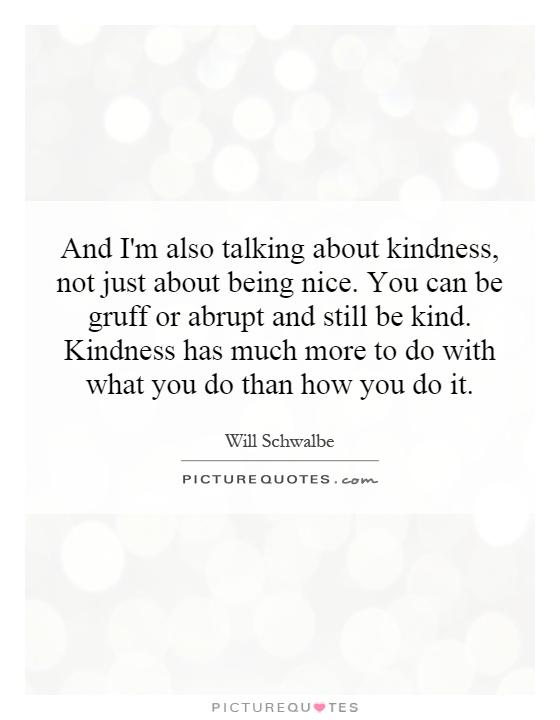 And I'm also talking about kindness, not just about being nice. You can be gruff or abrupt and still be kind. Kindness has much more to do with what you do than how you do it Picture Quote #1