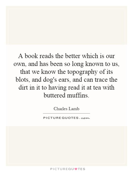 A book reads the better which is our own, and has been so long known to us, that we know the topography of its blots, and dog's ears, and can trace the dirt in it to having read it at tea with buttered muffins Picture Quote #1