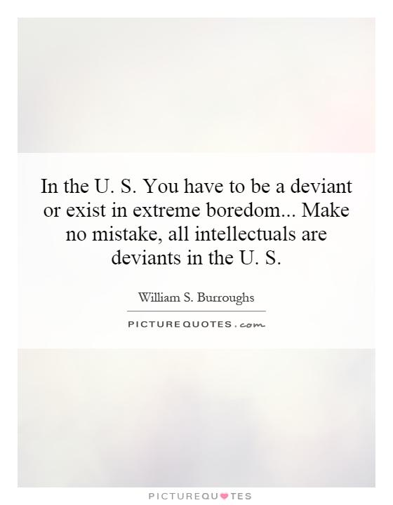In the U. S. You have to be a deviant or exist in extreme boredom... Make no mistake, all intellectuals are deviants in the U. S Picture Quote #1