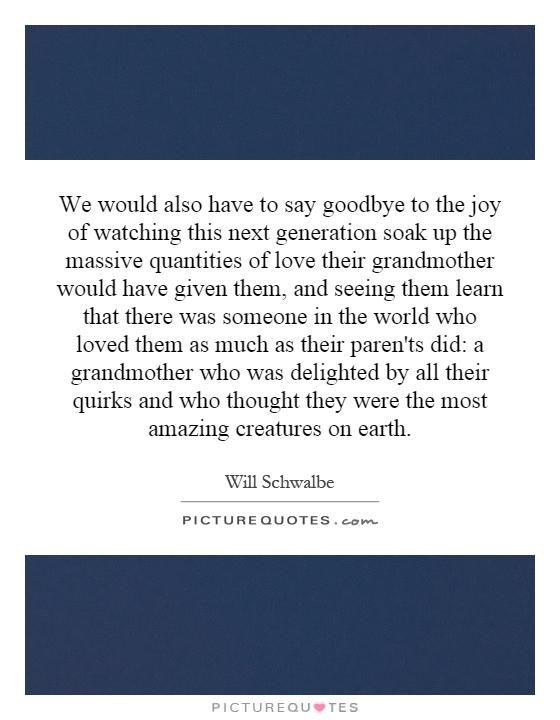 We would also have to say goodbye to the joy of watching this next generation soak up the massive quantities of love their grandmother would have given them, and seeing them learn that there was someone in the world who loved them as much as their paren'ts did: a grandmother who was delighted by all their quirks and who thought they were the most amazing creatures on earth Picture Quote #1