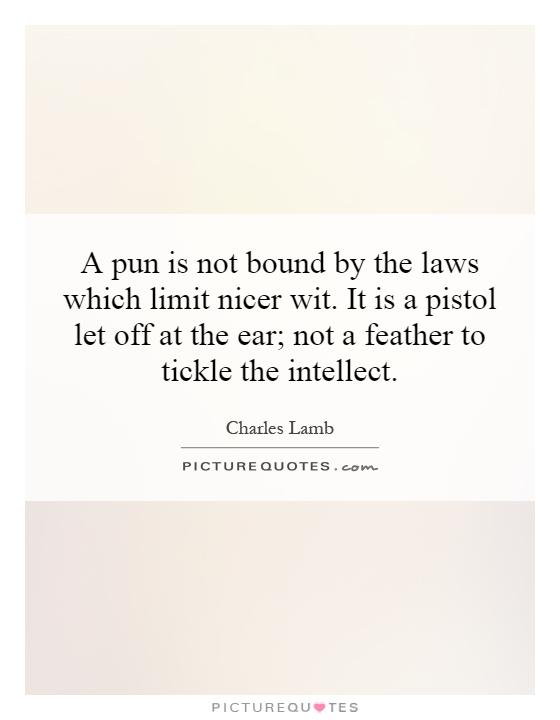 A pun is not bound by the laws which limit nicer wit. It is a pistol let off at the ear; not a feather to tickle the intellect Picture Quote #1