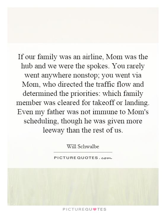 If our family was an airline, Mom was the hub and we were the spokes. You rarely went anywhere nonstop; you went via Mom, who directed the traffic flow and determined the priorities: which family member was cleared for takeoff or landing. Even my father was not immune to Mom's scheduling, though he was given more leeway than the rest of us Picture Quote #1