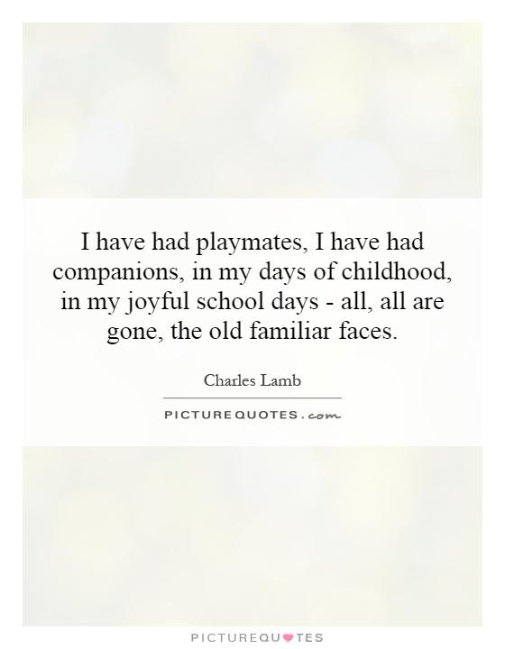 I have had playmates, I have had companions, in my days of ...