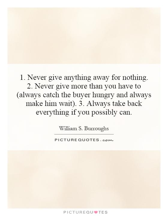 1. Never give anything away for nothing. 2. Never give more than you have to (always catch the buyer hungry and always make him wait). 3. Always take back everything if you possibly can Picture Quote #1