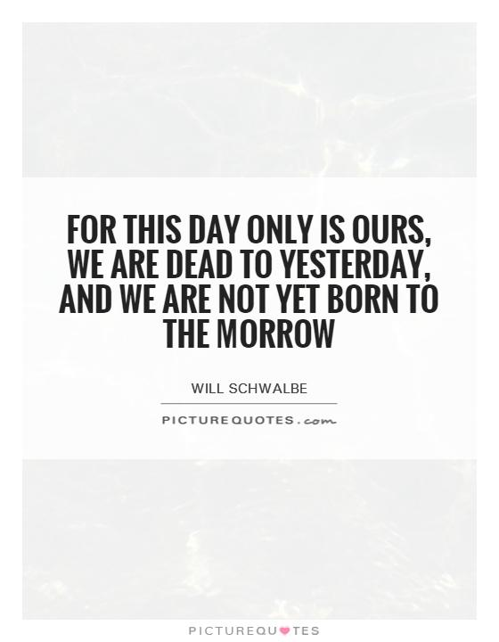For this day only is ours, we are dead to yesterday, and we are