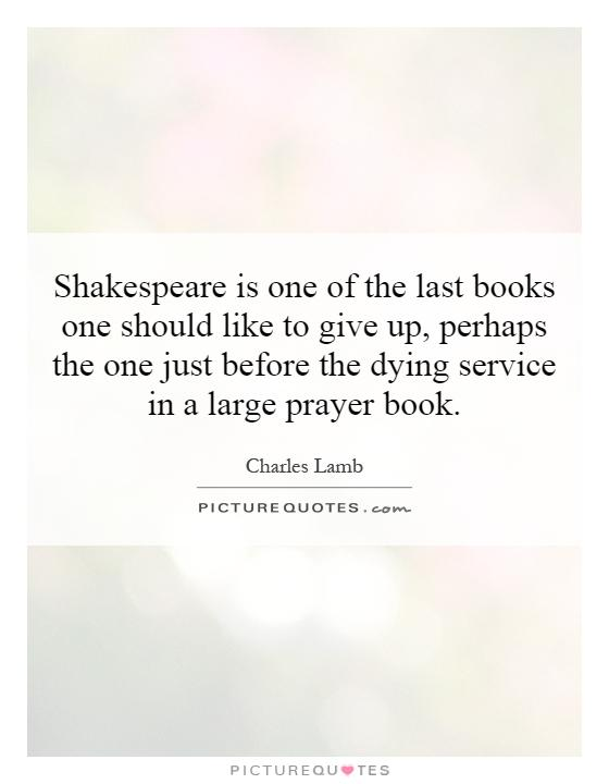 Shakespeare is one of the last books one should like to give up, perhaps the one just before the dying service in a large prayer book Picture Quote #1