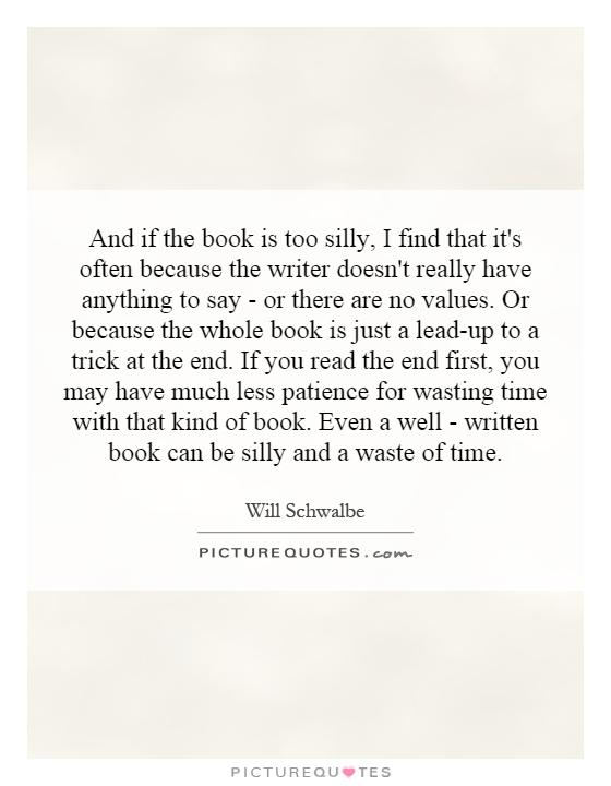 And if the book is too silly, I find that it's often because the writer doesn't really have anything to say - or there are no values. Or because the whole book is just a lead-up to a trick at the end. If you read the end first, you may have much less patience for wasting time with that kind of book. Even a well - written book can be silly and a waste of time Picture Quote #1