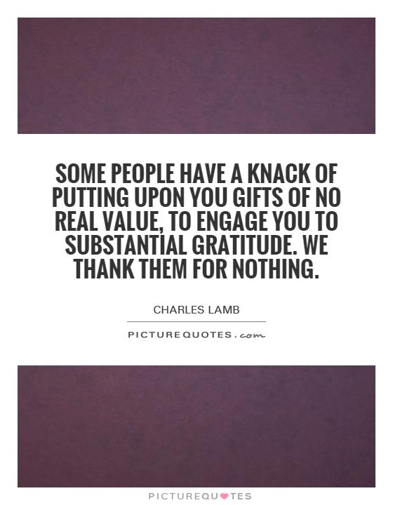 Some people have a knack of putting upon you gifts of no real value, to engage you to substantial gratitude. We thank them for nothing Picture Quote #1