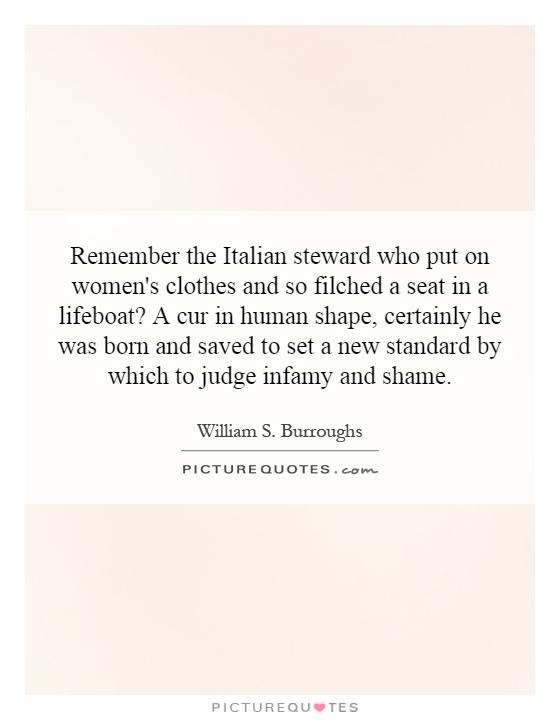 Remember the Italian steward who put on women's clothes and so filched a seat in a lifeboat? A cur in human shape, certainly he was born and saved to set a new standard by which to judge infamy and shame Picture Quote #1