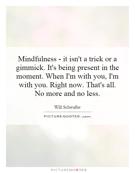 Mindfulness - it isn't a trick or a gimmick. It's being present in the moment. When I'm with you, I'm with you. Right now. That's all. No more and no less Picture Quote #1
