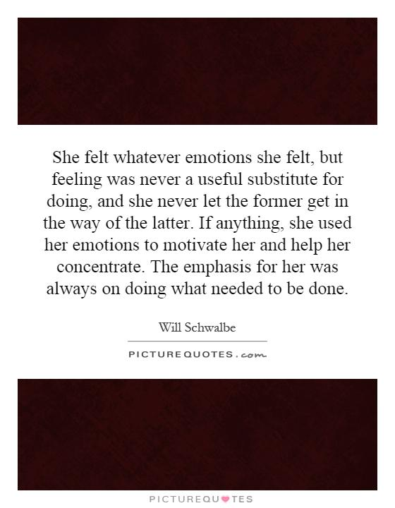She felt whatever emotions she felt, but feeling was never a useful substitute for doing, and she never let the former get in the way of the latter. If anything, she used her emotions to motivate her and help her concentrate. The emphasis for her was always on doing what needed to be done Picture Quote #1