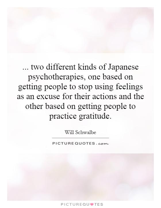 ... two different kinds of Japanese psychotherapies, one based on getting people to stop using feelings as an excuse for their actions and the other based on getting people to practice gratitude Picture Quote #1