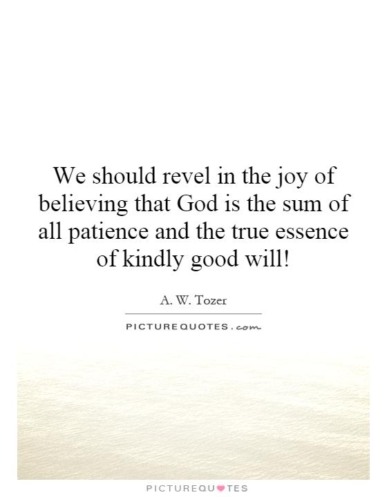 We should revel in the joy of believing that God is the sum of all patience and the true essence of kindly good will! Picture Quote #1