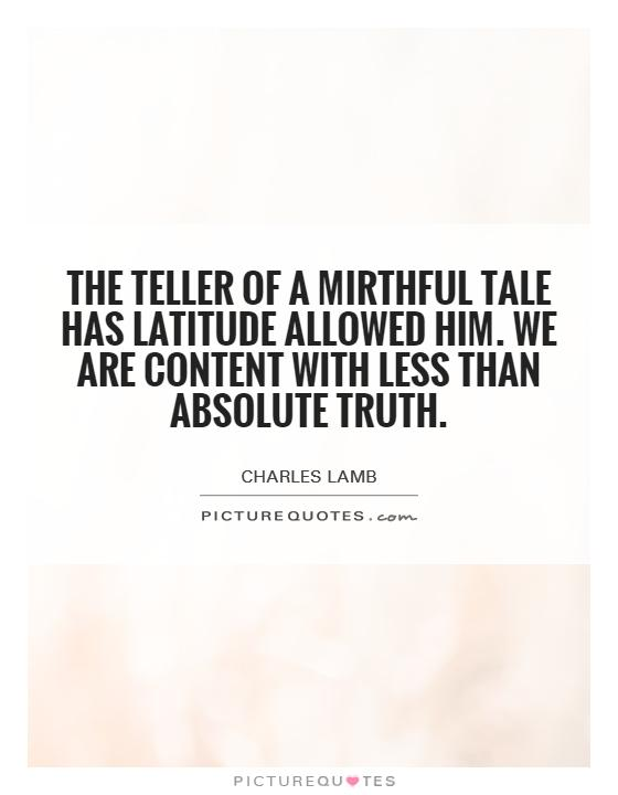 The Teller Of A Mirthful Tale Has Latitude Allowed Him We Are Content With Less Than Absolute Truth