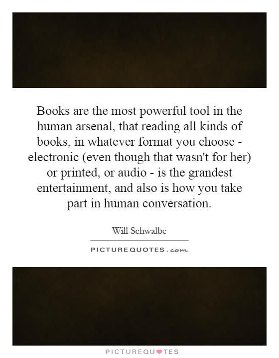 Books are the most powerful tool in the human arsenal, that reading all kinds of books, in whatever format you choose - electronic (even though that wasn't for her) or printed, or audio - is the grandest entertainment, and also is how you take part in human conversation Picture Quote #1