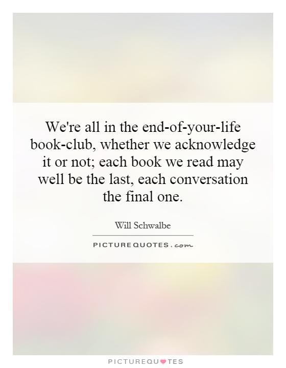 We're all in the end-of-your-life book-club, whether we acknowledge it or not; each book we read may well be the last, each conversation the final one Picture Quote #1