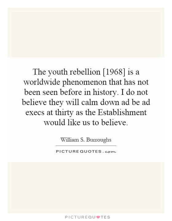 The youth rebellion [1968] is a worldwide phenomenon that has not been seen before in history. I do not believe they will calm down ad be ad execs at thirty as the Establishment would like us to believe Picture Quote #1