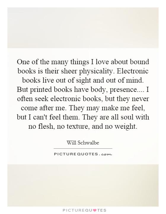 One of the many things I love about bound books is their sheer physicality. Electronic books live out of sight and out of mind. But printed books have body, presence.... I often seek electronic books, but they never come after me. They may make me feel, but I can't feel them. They are all soul with no flesh, no texture, and no weight Picture Quote #1