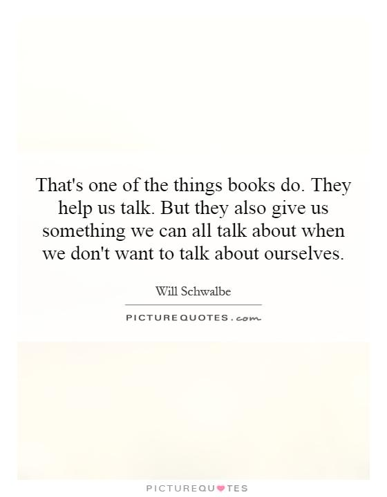 That's one of the things books do. They help us talk. But they also give us something we can all talk about when we don't want to talk about ourselves Picture Quote #1