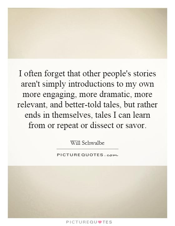 I often forget that other people's stories aren't simply introductions to my own more engaging, more dramatic, more relevant, and better-told tales, but rather ends in themselves, tales I can learn from or repeat or dissect or savor Picture Quote #1