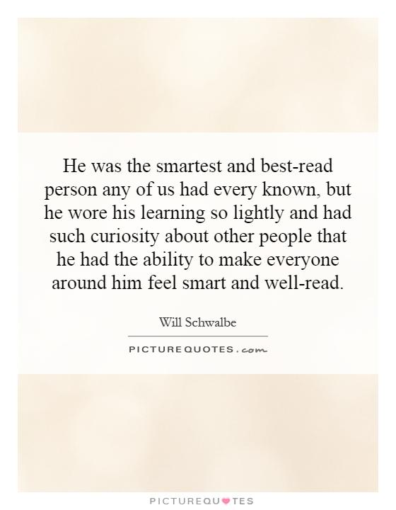 He was the smartest and best-read person any of us had every known, but he wore his learning so lightly and had such curiosity about other people that he had the ability to make everyone around him feel smart and well-read Picture Quote #1