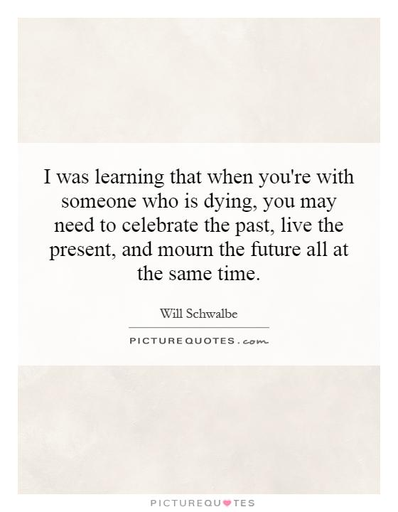 I was learning that when you're with someone who is dying, you may need to celebrate the past, live the present, and mourn the future all at the same time Picture Quote #1