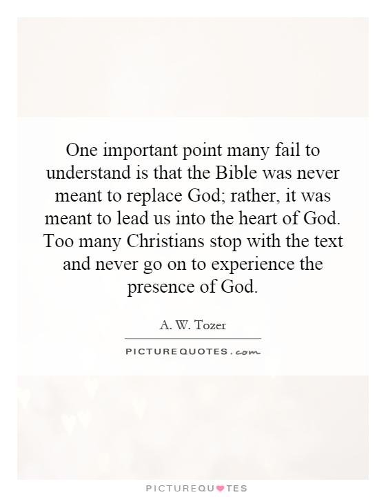 One important point many fail to understand is that the Bible was never meant to replace God; rather, it was meant to lead us into the heart of God. Too many Christians stop with the text and never go on to experience the presence of God Picture Quote #1