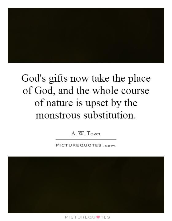 God's gifts now take the place of God, and the whole course of nature is upset by the monstrous substitution Picture Quote #1