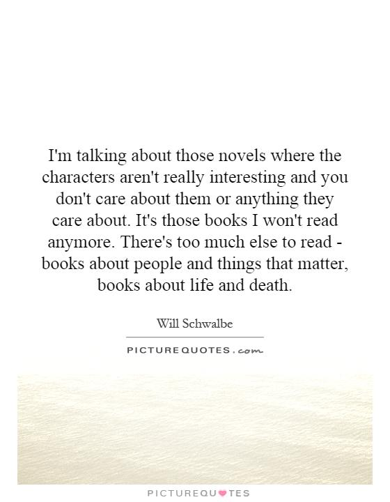 I'm talking about those novels where the characters aren't really interesting and you don't care about them or anything they care about. It's those books I won't read anymore. There's too much else to read - books about people and things that matter, books about life and death Picture Quote #1