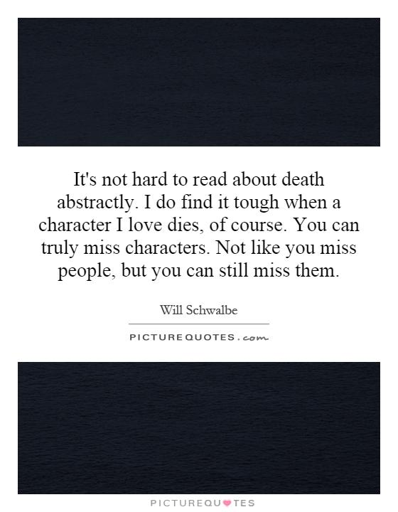 It's not hard to read about death abstractly. I do find it tough when a character I love dies, of course. You can truly miss characters. Not like you miss people, but you can still miss them Picture Quote #1
