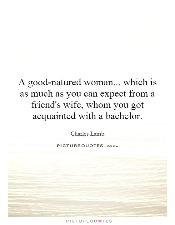 A good-natured woman... which is as much as you can expect from a friend's wife, whom you got acquainted with a bachelor Picture Quote #1