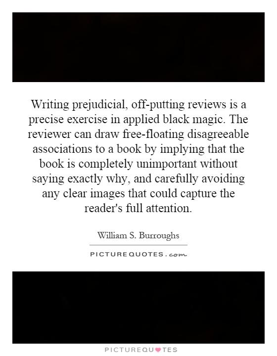 Writing prejudicial, off-putting reviews is a precise exercise in applied black magic. The reviewer can draw free-floating disagreeable associations to a book by implying that the book is completely unimportant without saying exactly why, and carefully avoiding any clear images that could capture the reader's full attention Picture Quote #1