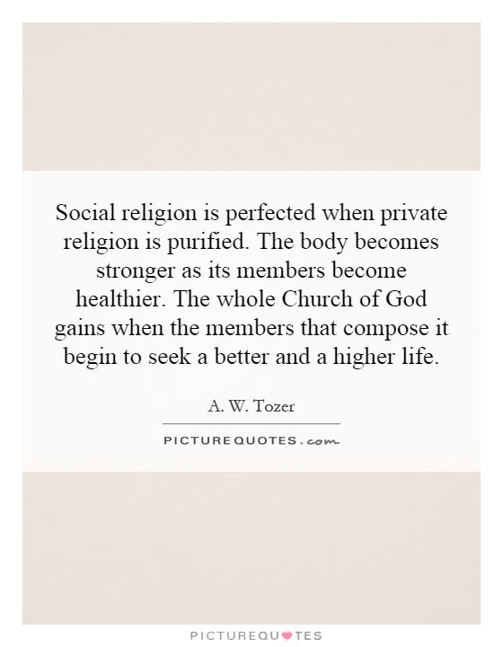 Social religion is perfected when private religion is purified. The body becomes stronger as its members become healthier. The whole Church of God gains when the members that compose it begin to seek a better and a higher life Picture Quote #1