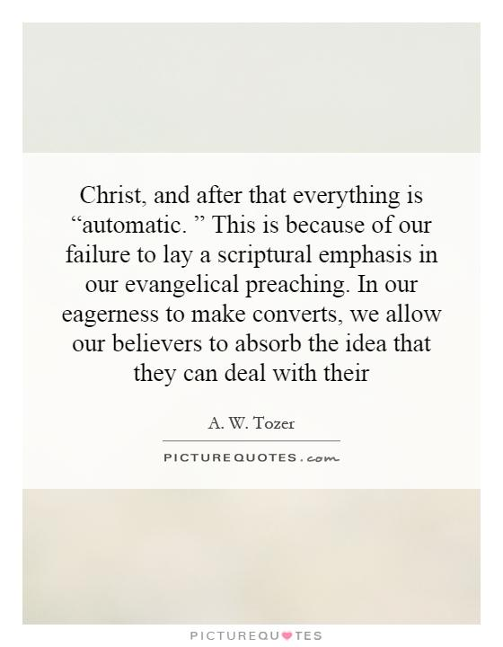 "Christ, and after that everything is ""automatic. "" This is because of our failure to lay a scriptural emphasis in our evangelical preaching. In our eagerness to make converts, we allow our believers to absorb the idea that they can deal with their Picture Quote #1"