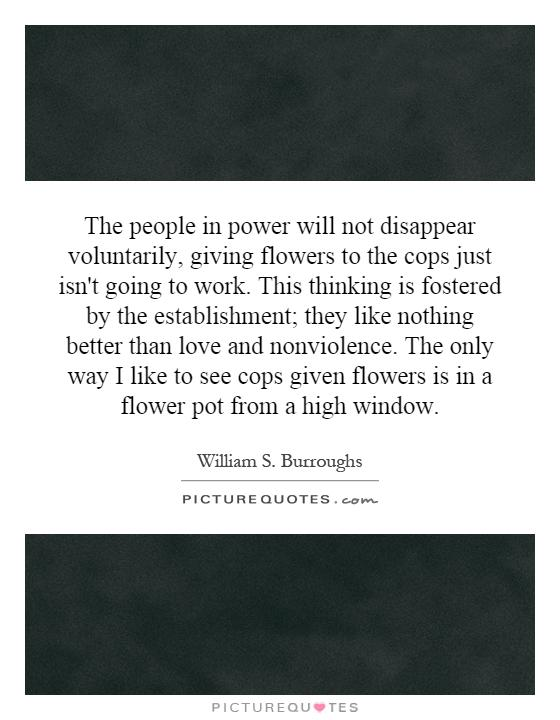 The people in power will not disappear voluntarily, giving flowers to the cops just isn't going to work. This thinking is fostered by the establishment; they like nothing better than love and nonviolence. The only way I like to see cops given flowers is in a flower pot from a high window Picture Quote #1