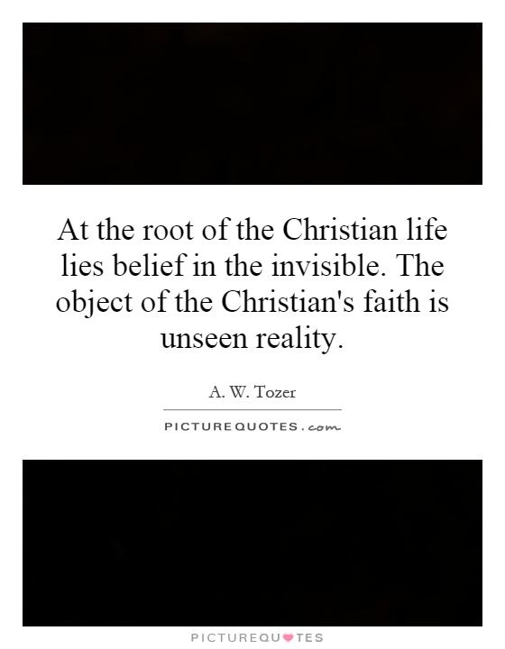 At the root of the Christian life lies belief in the invisible. The object of the Christian's faith is unseen reality Picture Quote #1